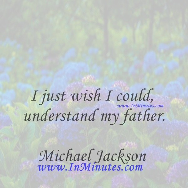 I just wish I could understand my father.Michael Jackson