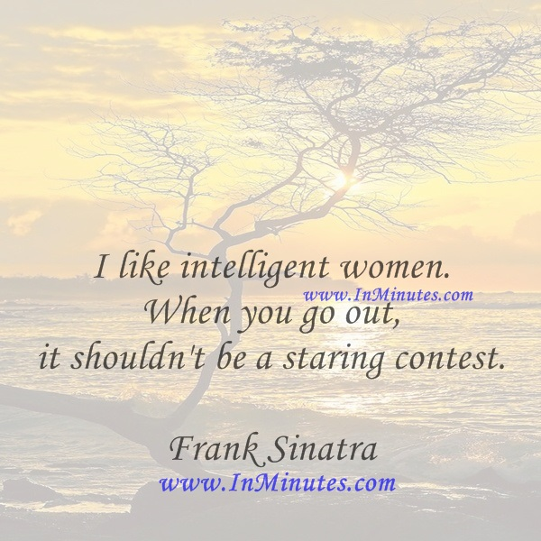 I like intelligent women. When you go out, it shouldn't be a staring contest.Frank Sinatra