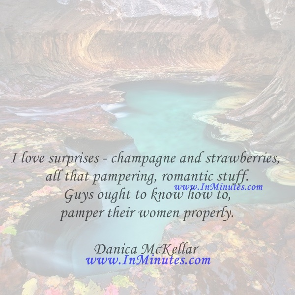 I love surprises - champagne and strawberries, all that pampering, romantic stuff. Guys ought to know how to pamper their women properly.Danica McKellar