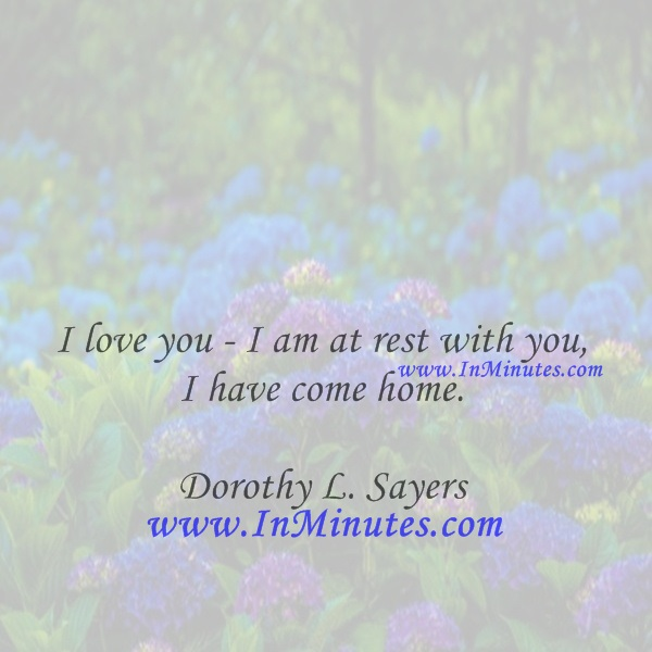 I love you - I am at rest with you - I have come home.Dorothy L. Sayers