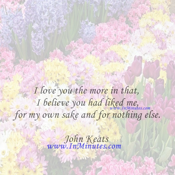 I love you the more in that I believe you had liked me for my own sake and for nothing else.John Keats