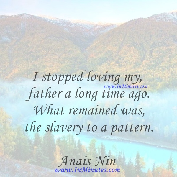 I stopped loving my father a long time ago. What remained was the slavery to a pattern.Anais Nin