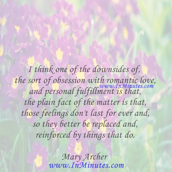 I think one of the downsides of the sort of obsession with romantic love and personal fulfillment is that the plain fact of the matter is that those feelings don't last for ever and so they better be replaced and reinforced by things that do.Mary Archer