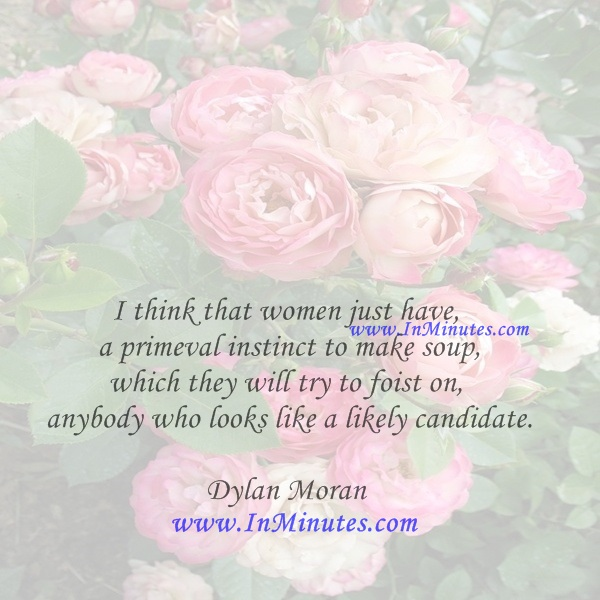 I think that women just have a primeval instinct to make soup, which they will try to foist on anybody who looks like a likely candidate.Dylan Moran