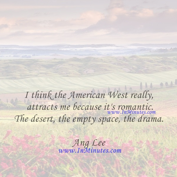 I think the American West really attracts me because it's romantic. The desert, the empty space, the drama.Ang Lee