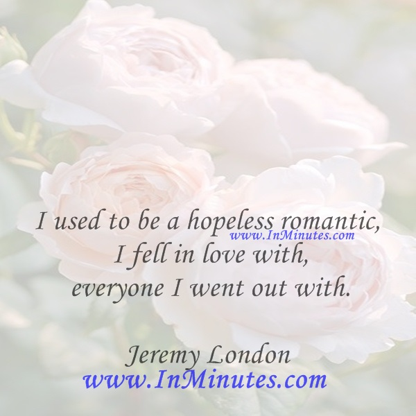 I used to be a hopeless romantic - I fell in love with everyone I went out with.Jeremy London