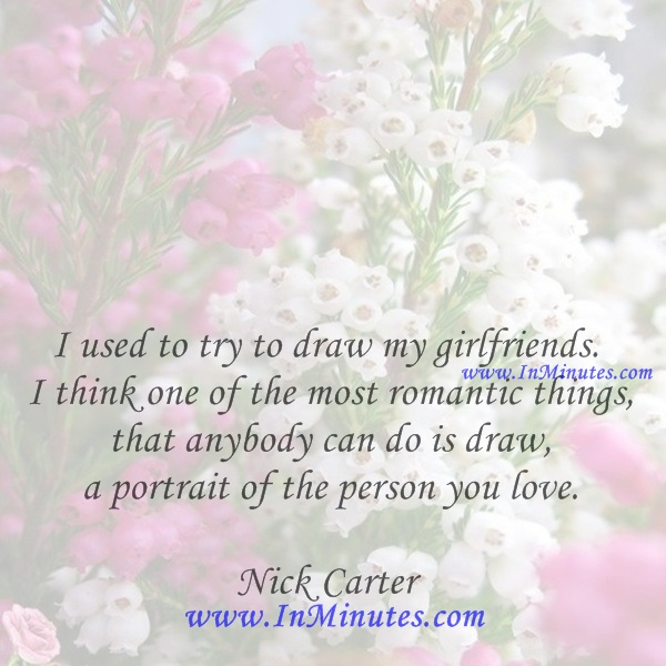 I used to try to draw my girlfriends. I think one of the most romantic things that anybody can do is draw a portrait of the person you love.Nick Carter