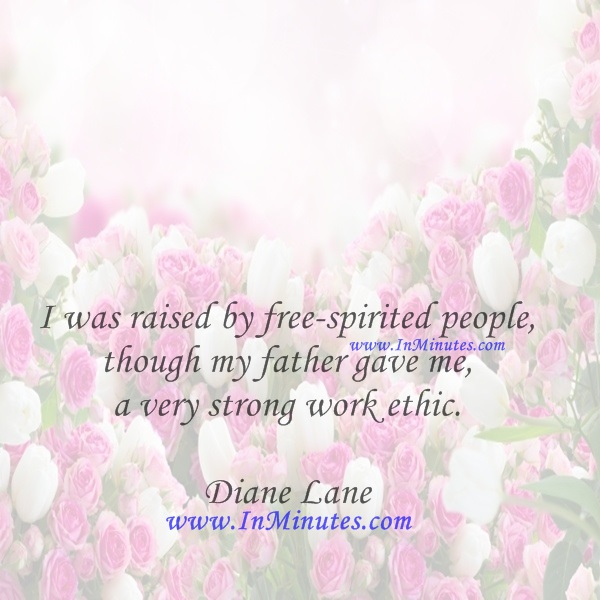I was raised by free-spirited people, though my father gave me a very strong work ethic.Diane Lane