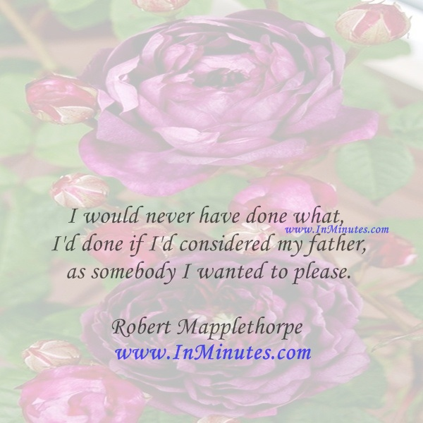 I would never have done what I'd done if I'd considered my father as somebody I wanted to please.Robert Mapplethorpe