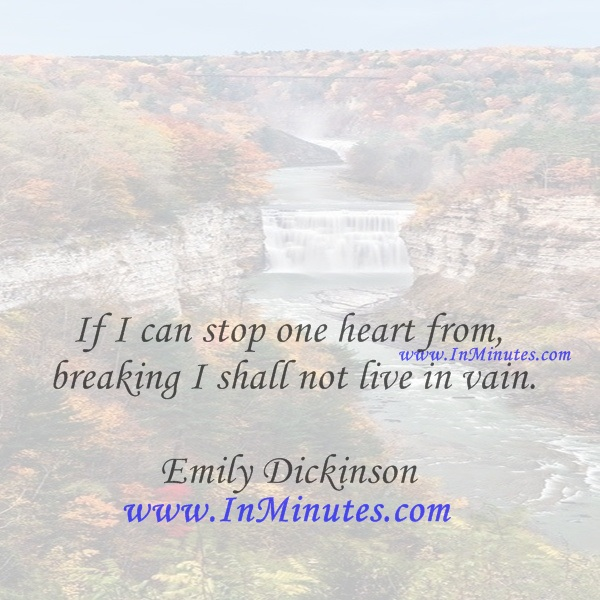 If I can stop one heart from breaking, I shall not live in vain.Emily Dickinson