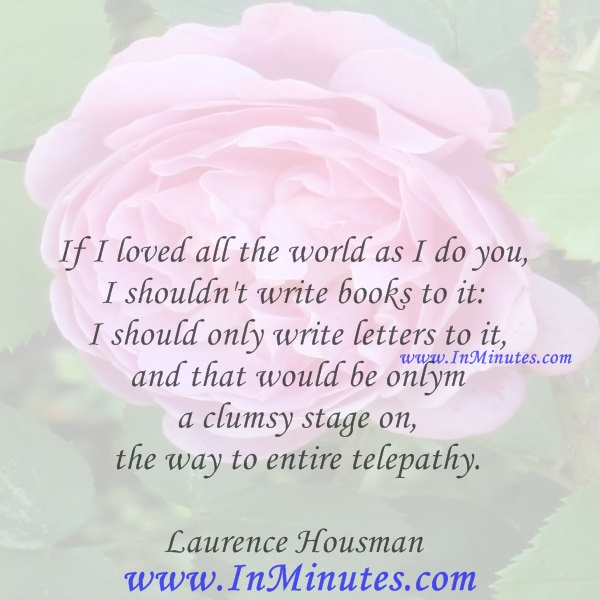 If I loved all the world as I do you, I shouldn't write books to it I should only write letters to it, and that would be only a clumsy stage on the way to entire telepathy.Laurence Housman