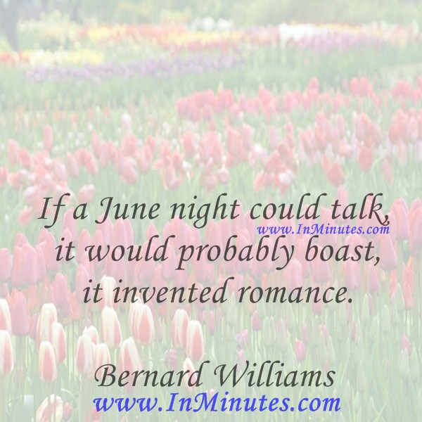If a June night could talk, it would probably boast it invented romance.Bernard Williams
