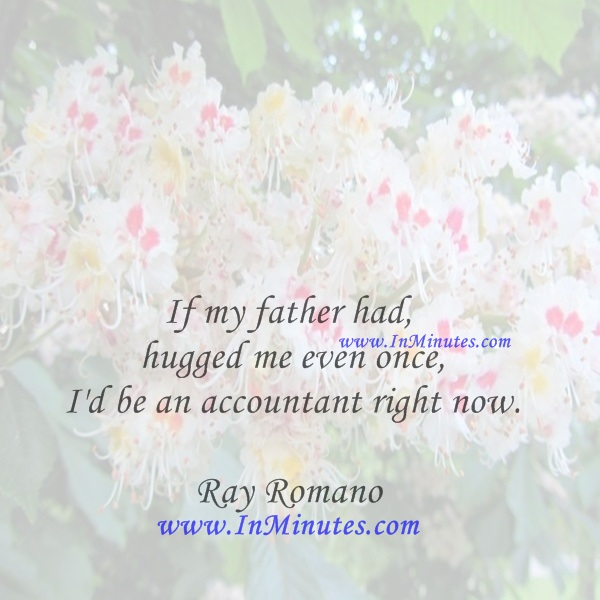 If my father had hugged me even once, I'd be an accountant right now.Ray Romano