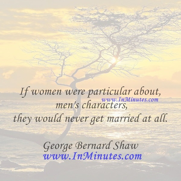 If women were particular about men's characters, they would never get married at all.George Bernard Shaw