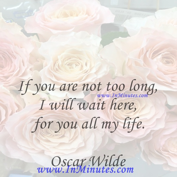 If you are not too long, I will wait here for you all my life.Oscar Wilde