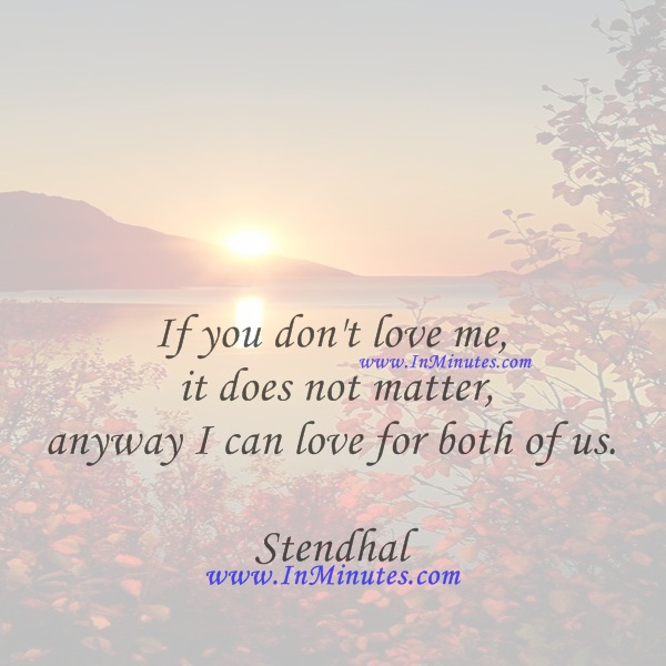 If you don't love me, it does not matter, anyway I can love for both of us.Stendhal