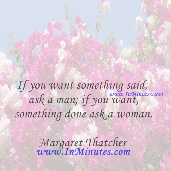 If you want something said, ask a man; if you want something done, ask a woman.Margaret Thatcher