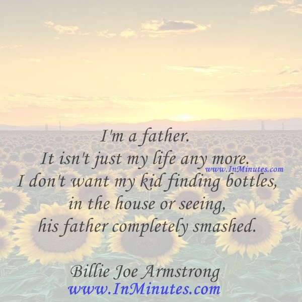 I'm a father. It isn't just my life any more. I don't want my kid finding bottles in the house or seeing his father completely smashed.Billie Joe Armstrong