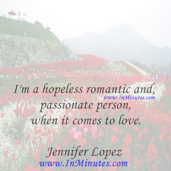 I'm a hopeless romantic and passionate person when it comes to love.Jennifer Lopez