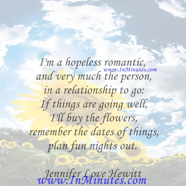 I'm a hopeless romantic, and very much the person in a relationship to go If things are going well, I'll buy the flowers, remember the dates of things, plan fun nights out.Jennifer Love Hewitt