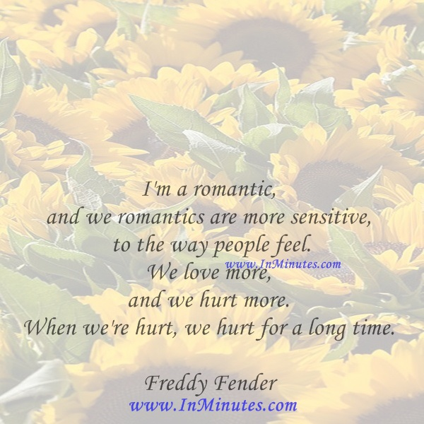 I'm a romantic, and we romantics are more sensitive to the way people feel. We love more, and we hurt more. When we're hurt, we hurt for a long time.Freddy Fender