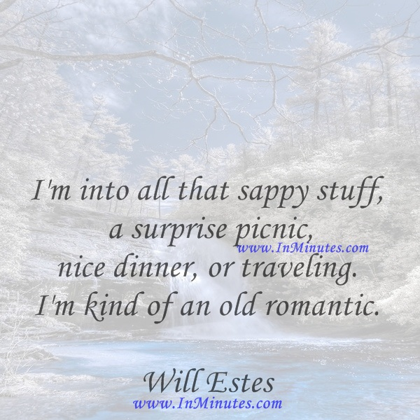 I'm into all that sappy stuff - a surprise picnic, nice dinner, or traveling. I'm kind of an old romantic.Will Estes