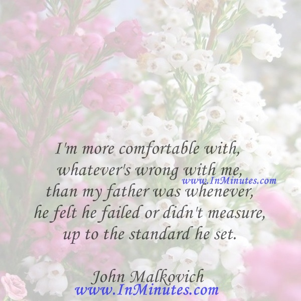 I'm more comfortable with whatever's wrong with me than my father was whenever he felt he failed or didn't measure up to the standard he set.John Malkovich