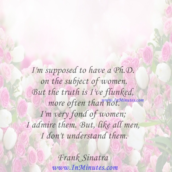 I'm supposed to have a Ph.D. on the subject of women. But the truth is I've flunked more often than not. I'm very fond of women; I admire them. But, like all men, I don't understand them.Frank Sinatra