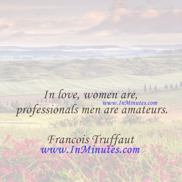 In love, women are professionals, men are amateurs.Francois Truffaut