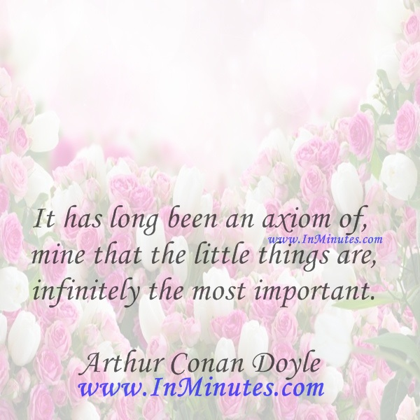 It has long been an axiom of mine that the little things are infinitely the most important. Arthur Conan Doyle