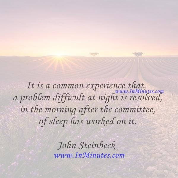 It is a common experience that a problem difficult at night is resolved in the morning after the committee of sleep has worked on it.John Steinbeck