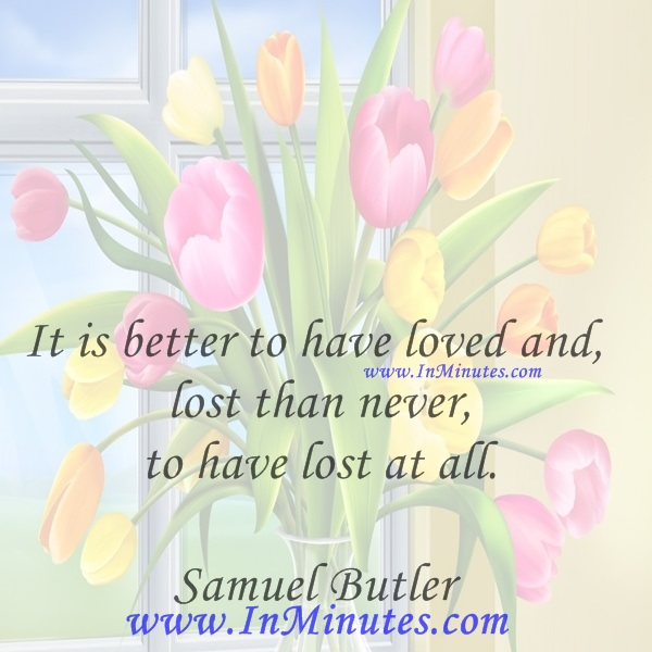 It is better to have loved and lost than never to have lost at all.Samuel Butler