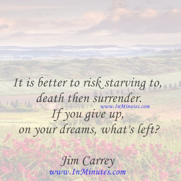 It is better to risk starving to death then surrender. If you give up on your dreams, what's leftJim Carrey