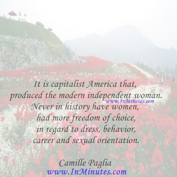 It is capitalist America that produced the modern independent woman. Never in history have women had more freedom of choice in regard to dress, behavior, career, and sexual orientation.Camille Paglia