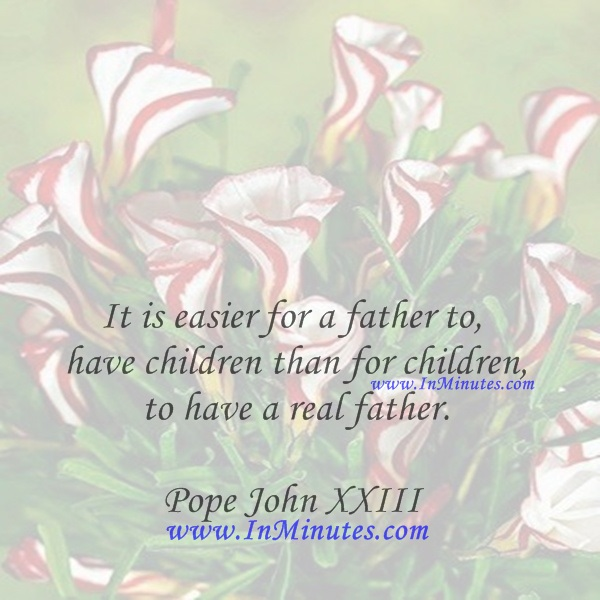 It is easier for a father to have children than for children to have a real father.Pope John XXIII