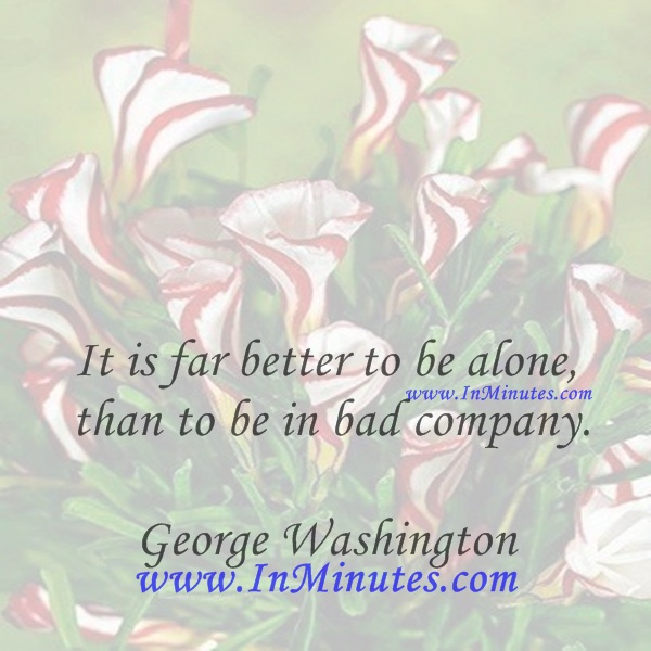 It is far better to be alone, than to be in bad company.George Washington