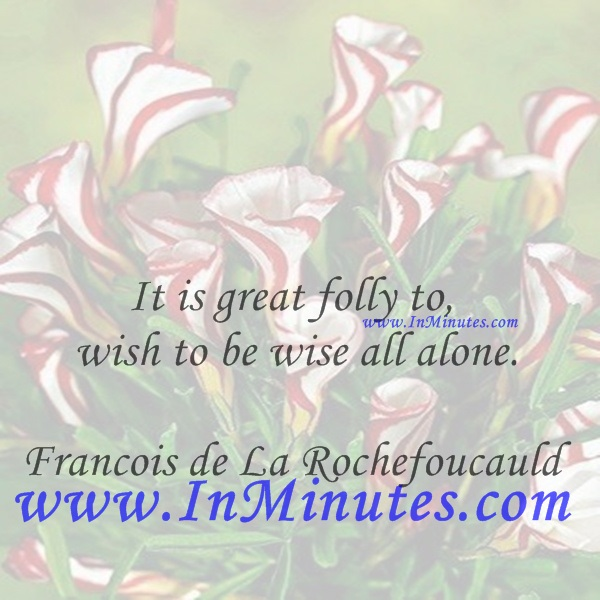 It is great folly to wish to be wise all alone.Francois de La Rochefoucauld