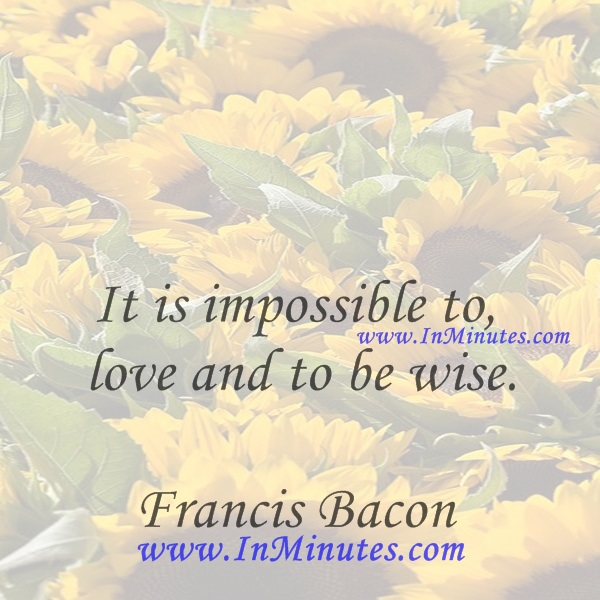 It is impossible to love and to be wise.Francis Bacon