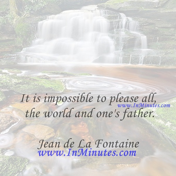 It is impossible to please all the world and one's father.Jean de La Fontaine