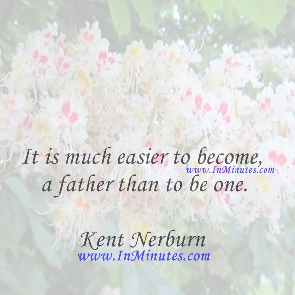 It is much easier to become a father than to be one.Kent Nerburn