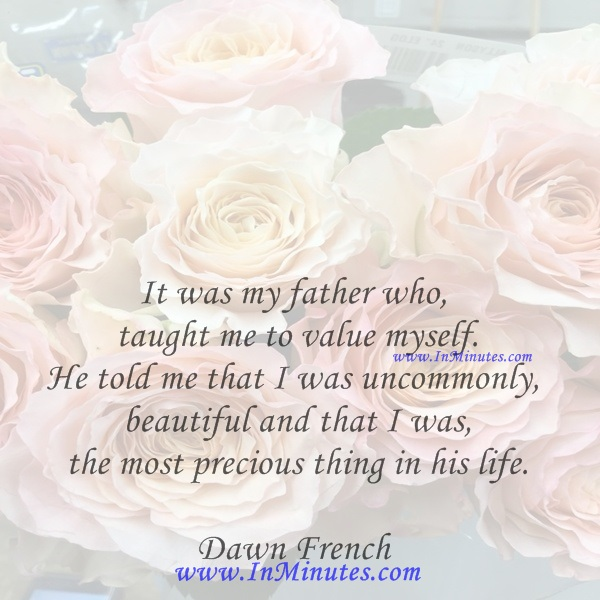 It was my father who taught me to value myself. He told me that I was uncommonly beautiful and that I was the most precious thing in his life.Dawn French