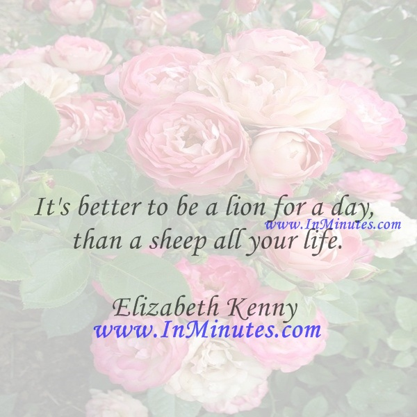 It's better to be a lion for a day than a sheep all your life.Elizabeth Kenny
