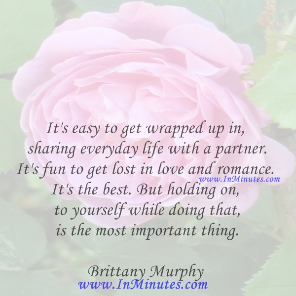 It's easy to get wrapped up in sharing everyday life with a partner. It's fun to get lost in love and romance. It's the best. But holding on to yourself while doing that is the most important thing.Brittany Murphy