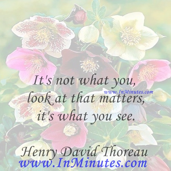 It's not what you look at that matters, it's what you see.Henry David Thoreau