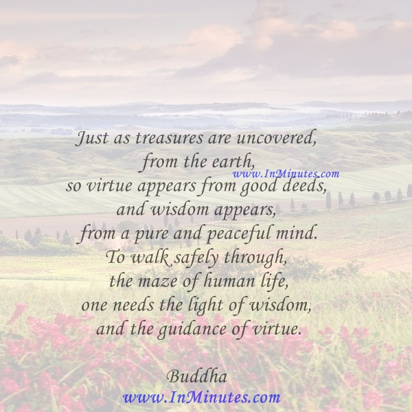 Just as treasures are uncovered from the earth, so virtue appears from good deeds, and wisdom appears from a pure and peaceful mind. To walk safely through the maze of human life, one needs the light of wisdom and the guidance of virtue.Buddha