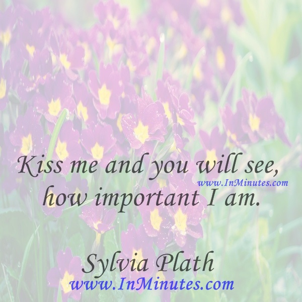 Kiss me and you will see how important I am.Sylvia Plath