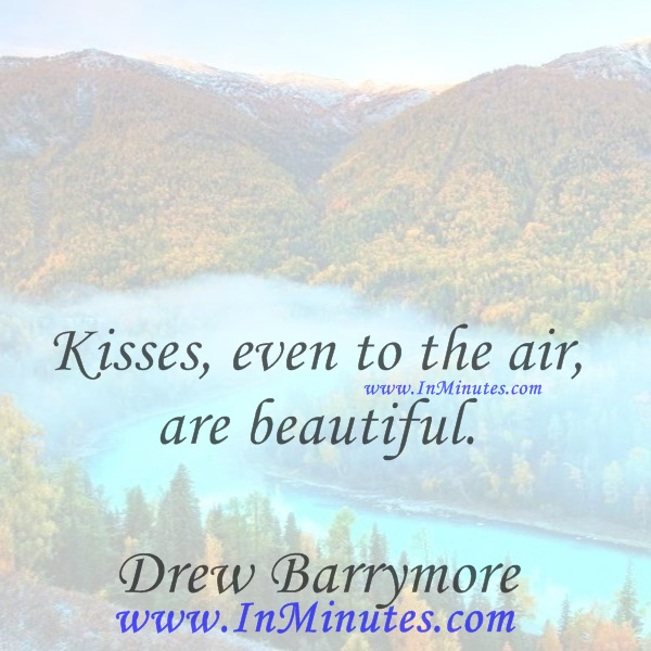 Kisses, even to the air, are beautiful.Drew Barrymore