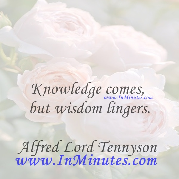 Knowledge comes, but wisdom lingers.Alfred Lord Tennyson