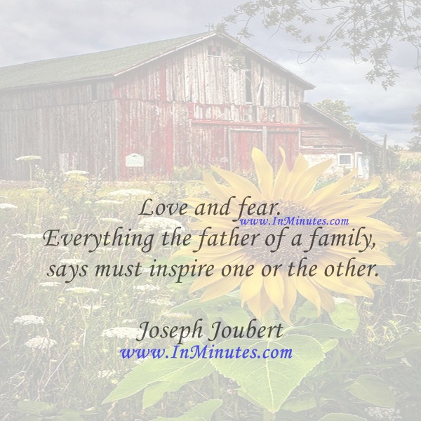 Love and fear. Everything the father of a family says must inspire one or the other.Joseph Joubert