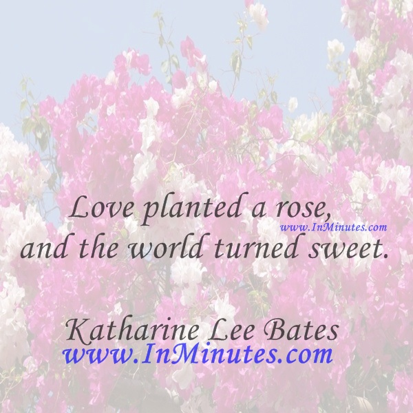 Love planted a rose, and the world turned sweet.Katharine Lee Bates